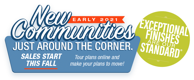New Communities Just Around the Corner. Sales start this fall Tour plans online and make your plans to move!